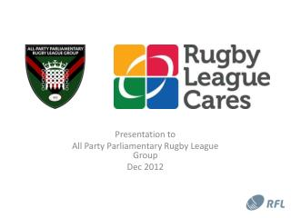 Presentation to  All Party Parliamentary Rugby League Group  Dec 2012