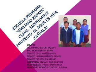 """ESCUELA PRIMARIA  """"EMILIANO ZAPATA""""  clave: 31dpr0451t proyecto: El agua es vida ¡cuídala!"""