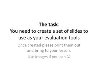 The task : You need to create a set of slides to use as your evaluation tools