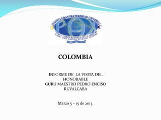 INFORME DE  LA VISITA DEL  HONORABLE  GURU MAESTRO PEDRO ENCISO RUVALCABA Marzo 5 – 15 de 2013.