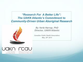 By Verlé Harrop, PhD Director, UAKN Atlantic Canadian Public Health Association   May, 29 th  2014