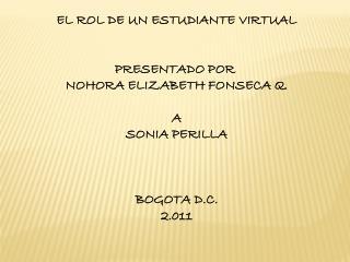 EL ROL DE UN ESTUDIANTE VIRTUAL PRESENTADO POR  NOHORA ELIZABETH FONSECA Q. A SONIA PERILLA
