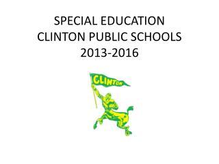 SPECIAL EDUCATION  CLINTON PUBLIC SCHOOLS  2013-2016
