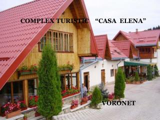"COMPLEX TURISTIC    ""CASA  ELENA""                                                      VORONET"