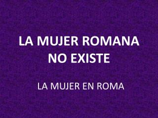 LA MUJER ROMANA NO EXISTE