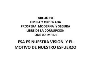 AREQUIPA LIMPIA Y ORDENADA PROSPERA  MODERNA  Y SEGURA LIBRE DE LA CORRUPCION  QUE LO IMPIDE