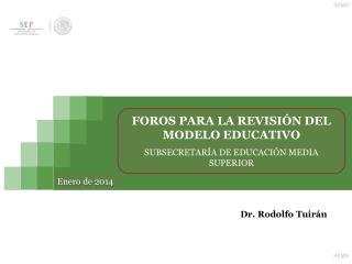 FOROS PARA LA REVISIÓN DEL MODELO EDUCATIVO  SUBSECRETARÍA DE EDUCACIÓN MEDIA SUPERIOR