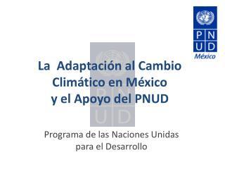 L a  Adaptación al Cambio Climático en México y el Apoyo del PNUD