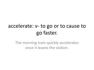 accelerate: v- to go or to cause to go faster.