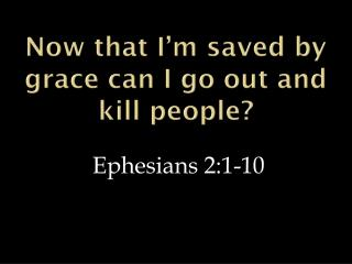 Now that I'm saved by grace can I go out and kill people?