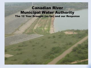 Canadian River  Municipal Water Authority The 12  Y ear Drought (so far) and our Response