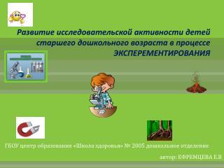 ГБОУ центр образования «Школа здоровья» № 2005 дошкольное отделение автор : ЕФРЕМЦЕВА Е.В