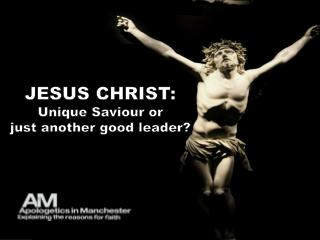 JESUS CHRIST : Unique Saviour or  just  another  good  leader?