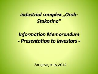 "Industrial complex  "" Orah-Stakorina ""  Information Memorandum  - Presentation to Investors -"