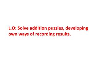 L.O: Solve addition puzzles, developing own ways of recording results.