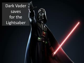 Dark Vader saves  for the  Lightsaber