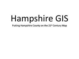 Hampshire GIS  Putting Hampshire County on the 21 st  Century Map