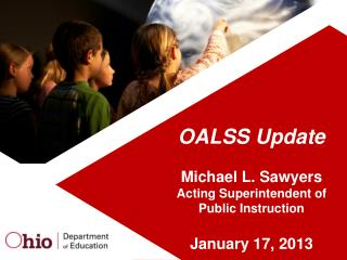 OALSS Update Michael L.  Sawyers Acting Superintendent of Public Instruction January 17, 2013