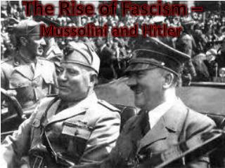 The Rise of  Fascism – Mussolini and Hitler
