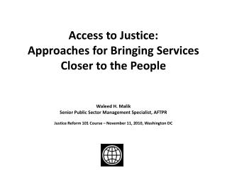 Access to Justice: Approaches for Bringing Services Closer to the People   Waleed H. Malik Senior Public Sector Manageme
