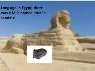 Long ago in Egypt, there was a Mi'e named Puss in sandals!