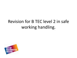 Revision for B TEC level 2 in safe working handling .