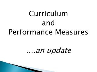 Curriculum  and  Performance Measures  ….an  update