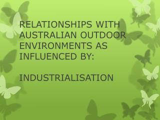 RELATIONSHIPS WITH AUSTRALIAN OUTDOOR ENVIRONMENTS AS INFLUENCED BY: INDUSTRIALISATION