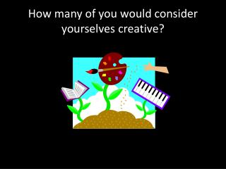 How many of you would consider yourselves creative?
