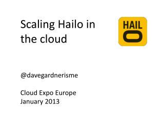 Scaling Hailo in  the cloud @ davegardnerisme Cloud Expo Europe January 2013