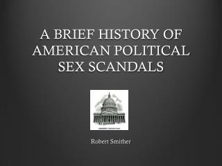 A BRIEF HISTORY OF AMERICAN POLITICAL  SEX SCANDALS