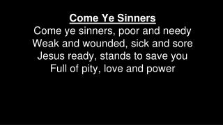 Come Ye Sinners Come ye sinners, poor and needy Weak and wounded, sick and sore