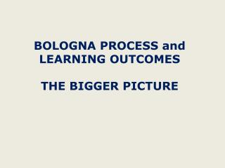 BOLOGNA PROCESS and  LEARNING OUTCOMES THE BIGGER PICTURE