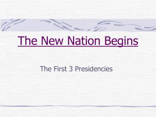 The New Nation Begins The First 3 Presidencies