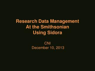 Research Data Management At the Smithsonian  Using Sidora CNI  December 10,  2013