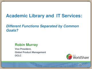 Academic Library andIT Services : Different Functions Separated by Common Goals ?