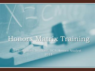 Honors Matrix Training  Thomasena Stuckett , SCS Honors Analyst 2013