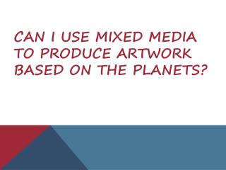 Can I use mixed media to produce artwork based on the planets?