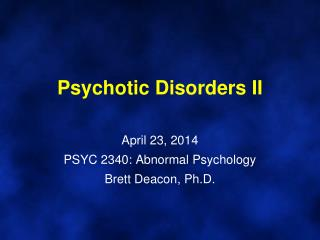 Psychotic Disorders II April 23, 2014 PSYC 2340: Abnormal Psychology Brett Deacon, Ph.D.