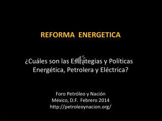 REFORMA  ENERGETICA ¿Cuáles son  las Estrategias y Políticas   Energética,  Petrolera y Eléctrica?