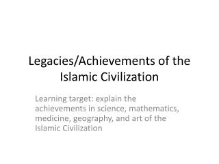 Legacies/Achievements of the Islamic Civilization
