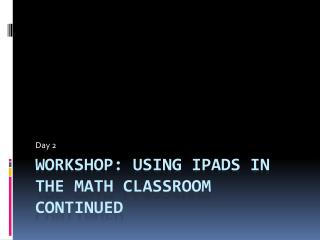 Workshop: Using  iPads  in the Math Classroom Continued