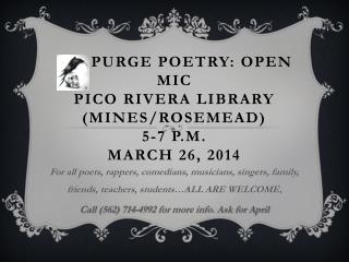 PURGE POETRY: OPEN MIC Pico Rivera Library (Mines/Rosemead) 5-7 p.m. march 26, 2014