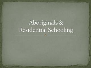 Aboriginals &  Residential Schooling