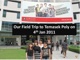 Our Field Trip to  Temasek  Poly on 4 th  Jan 2011