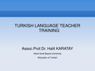 TURKISH  LANGUAGE TEACHER  TRAINING Assoc.Prof.Dr . Halit  KARATAY Abant İzzet Baysal  University