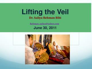 Lifting the Veil Dr. Aaliya Rehman Bibi Rehman_aaliya@yahoo June 30, 2011