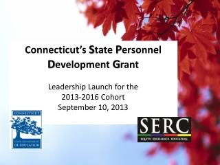 Connecticut's  S tate  P ersonnel  D evelopment  G rant Leadership Launch for the 2013-2016 Cohort
