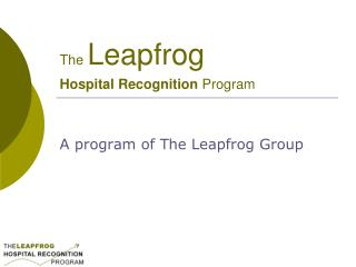 The  Leapfrog  Hospital Recognition  Program
