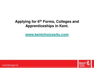 Applying for 6 th  Forms, Colleges and Apprenticeships in Kent.  kentchoices4u